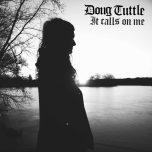 DOUG TUTTLE – It Calls On Me