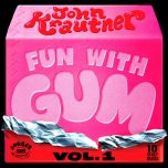 JOHN KRAUTNER –  Fun With Gum (vol.1)